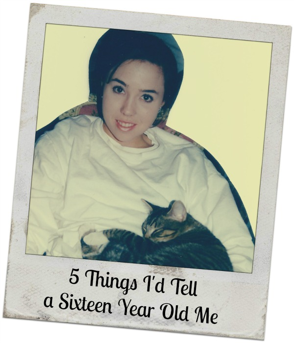5 Things I'd Tell a 16 Year Old Me